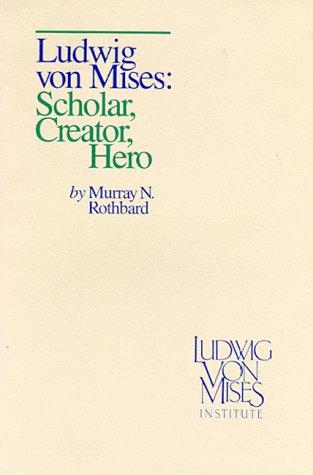 Ludwig von Mises: Scholar, Creator, Hero by Murray Rothbard