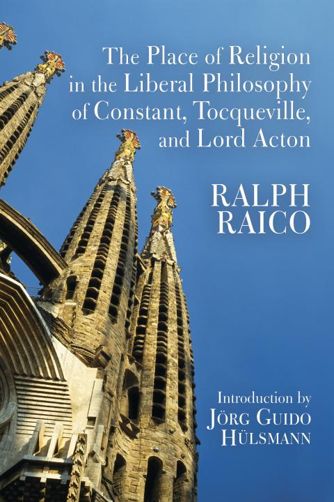 The Place of Religion in the Liberal Philosophy of Constant, Tocqueville, and Lord Acton by Ralph Raico