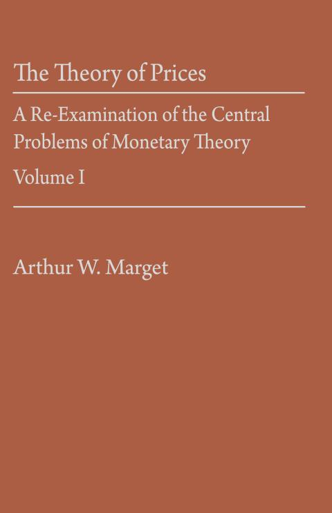 The Theory of Prices: A Re-Examination of the Central Problems of Monetary Theory Vol. I by Arthur W. Marget